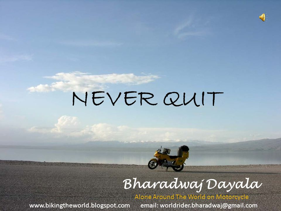 NEVER QUIT Bharadwaj Dayala Alone Around The World on Motorcycle www.bikingtheworld.blogspot.com email: worldrider.bharadwaj@gmail.com
