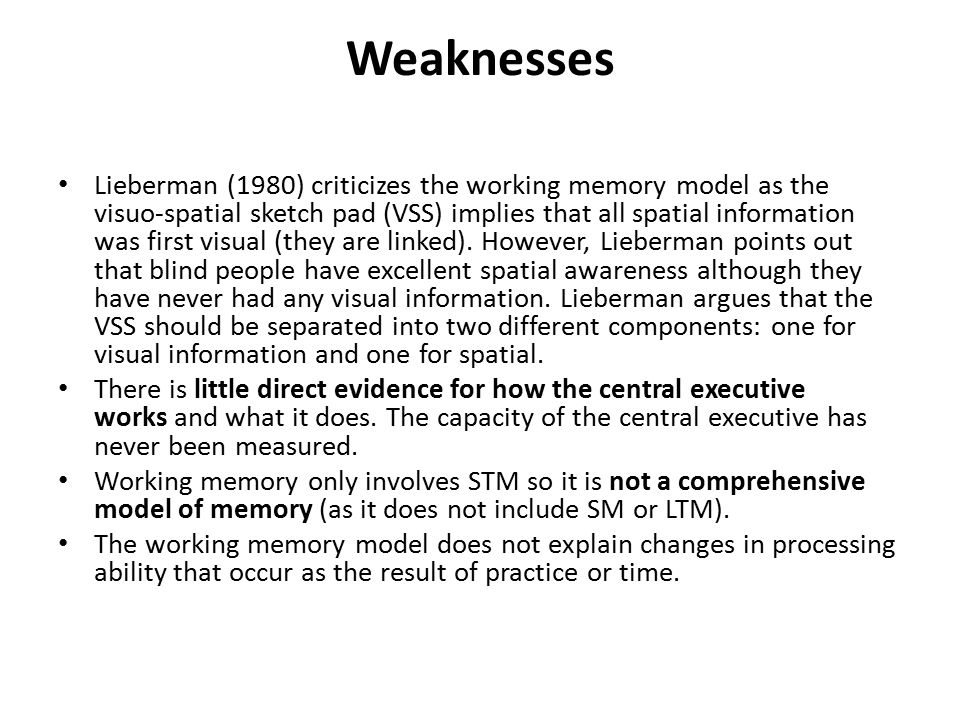Weaknesses Lieberman (1980) criticizes the working memory model as the visuo-spatial sketch pad (VSS) implies that all spatial information was first visual (they are linked).