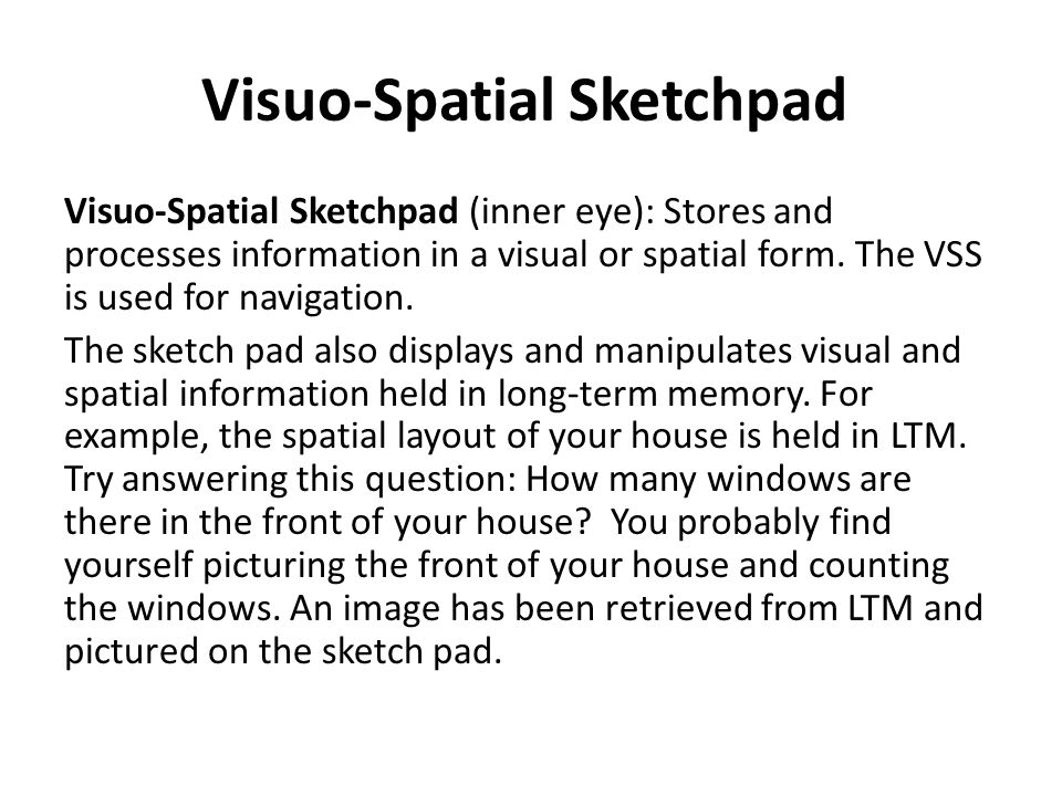 Visuo-Spatial Sketchpad Visuo-Spatial Sketchpad (inner eye): Stores and processes information in a visual or spatial form.