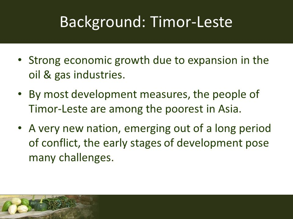 Background: Timor-Leste Strong economic growth due to expansion in the oil & gas industries. By most development measures, the people of Timor-Leste a