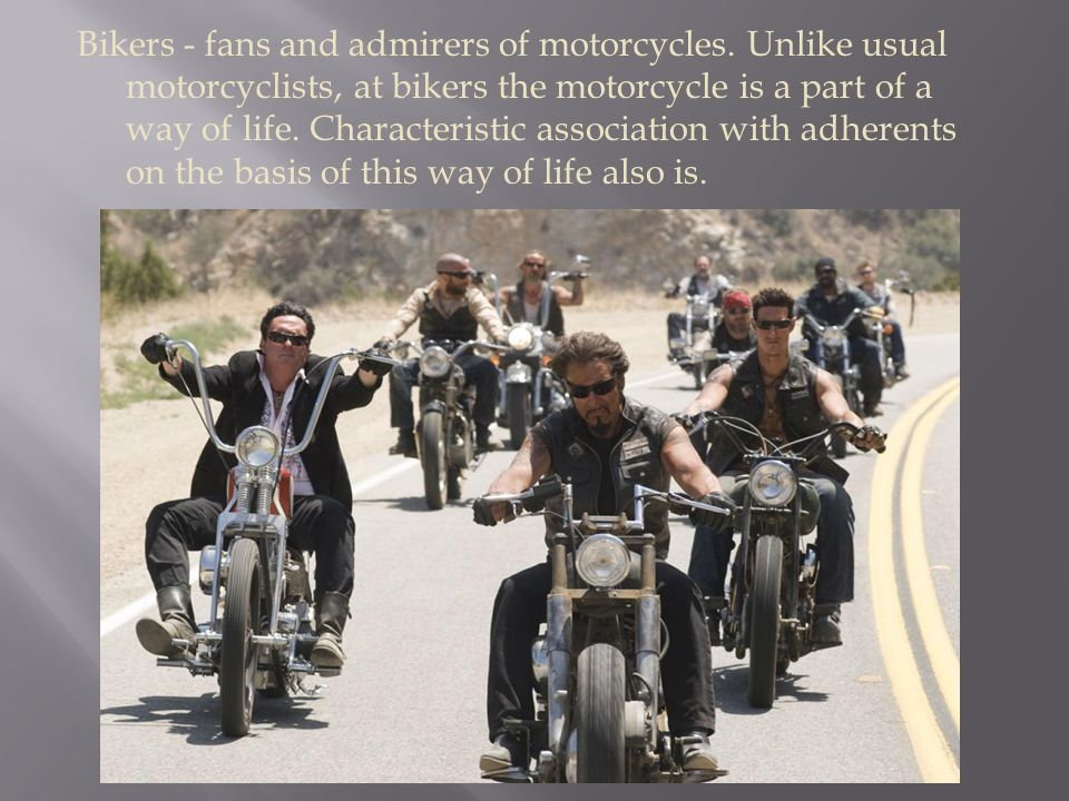 Bikers - fans and admirers of motorcycles.