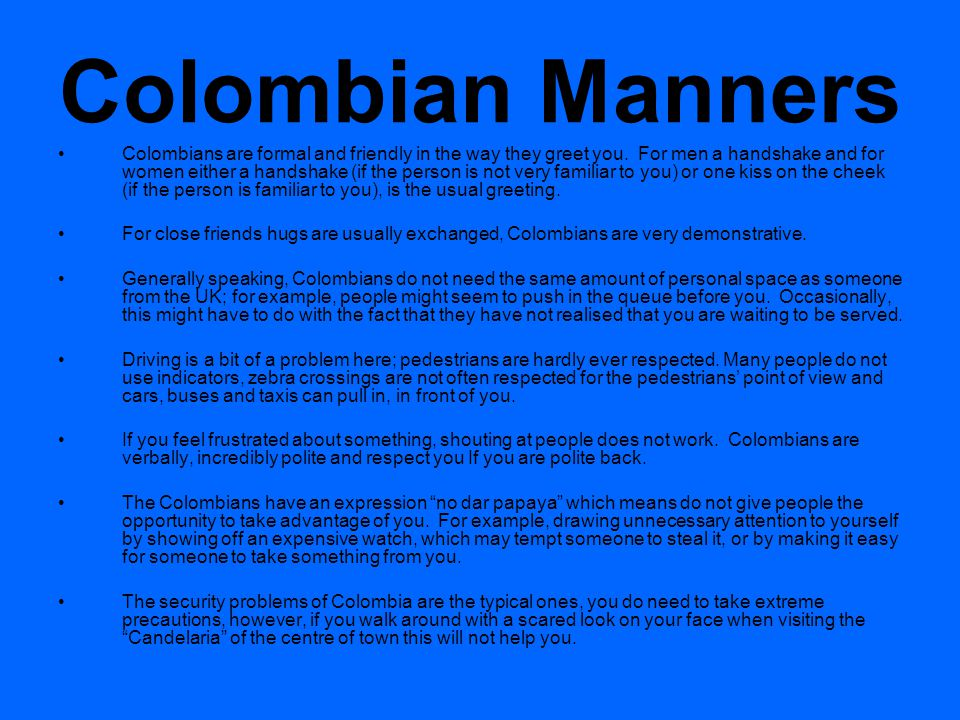 Colombian Manners Colombians are formal and friendly in the way they greet you.