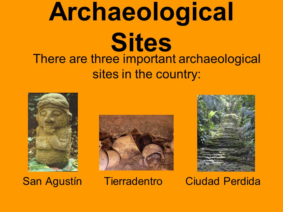 Archaeological Sites There are three important archaeological sites in the country: San Agustín Tierradentro Ciudad Perdida