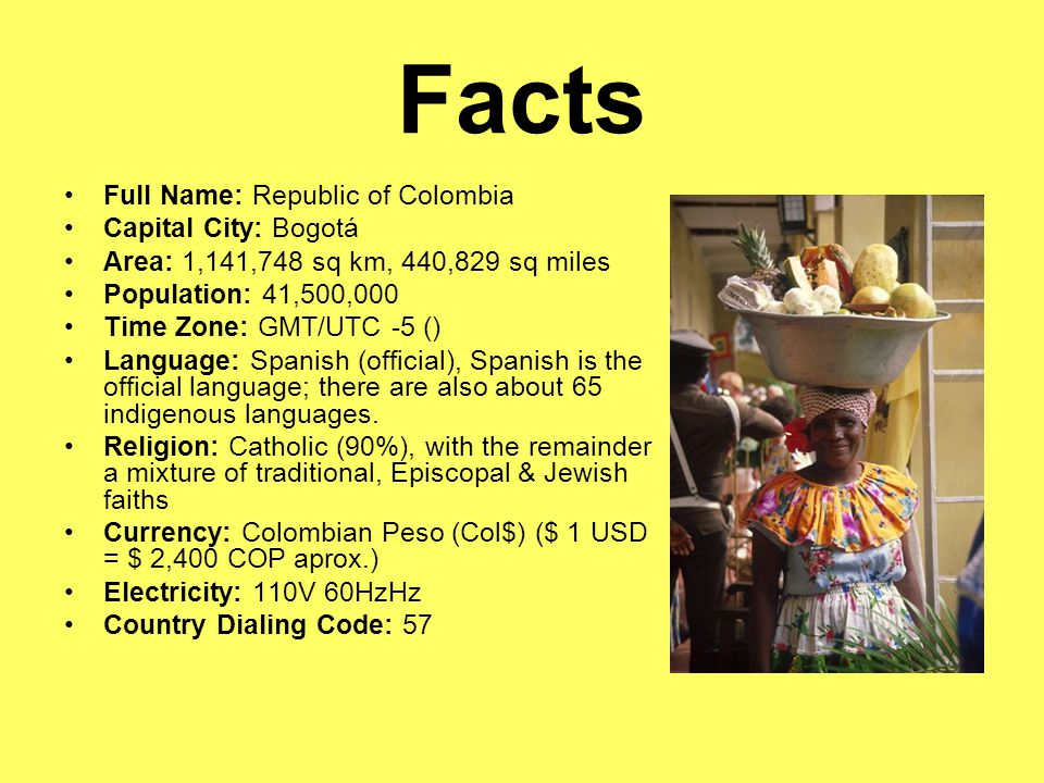 Facts Full Name: Republic of Colombia Capital City: Bogotá Area: 1,141,748 sq km, 440,829 sq miles Population: 41,500,000 Time Zone: GMT/UTC -5 () Language: Spanish (official), Spanish is the official language; there are also about 65 indigenous languages.