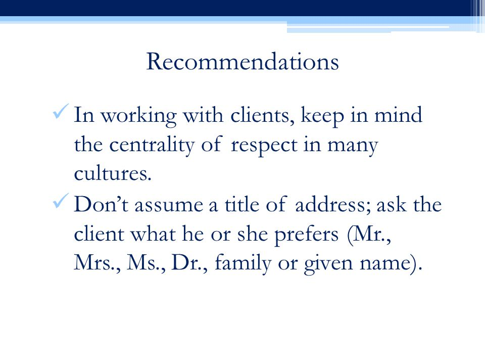 Recommendations In working with clients, keep in mind the centrality of respect in many cultures.