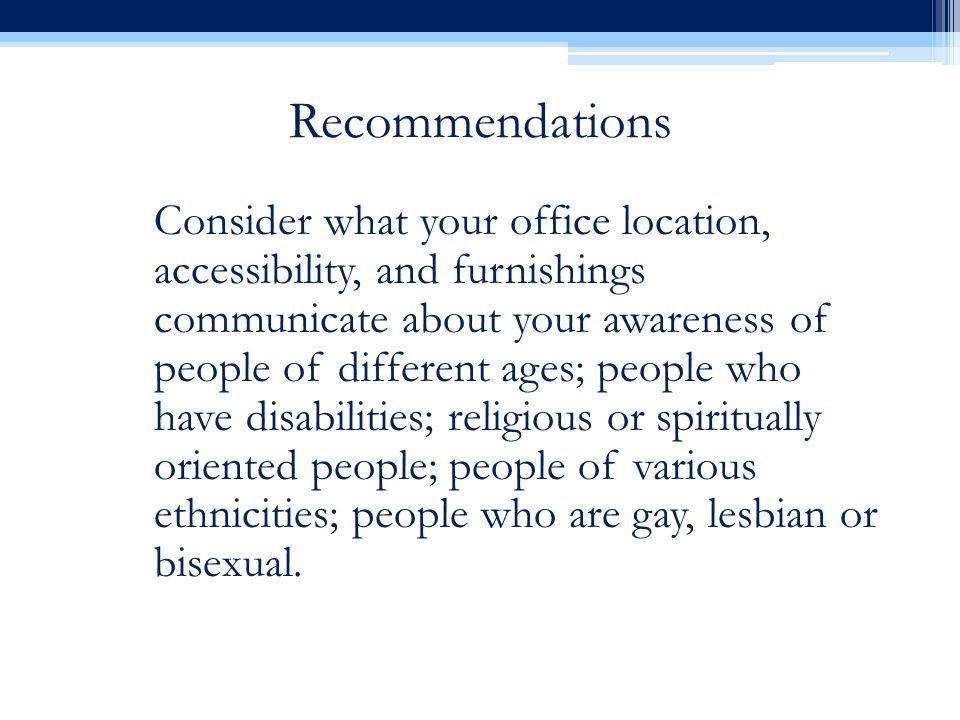 Recommendations Consider what your office location, accessibility, and furnishings communicate about your awareness of people of different ages; people who have disabilities; religious or spiritually oriented people; people of various ethnicities; people who are gay, lesbian or bisexual.
