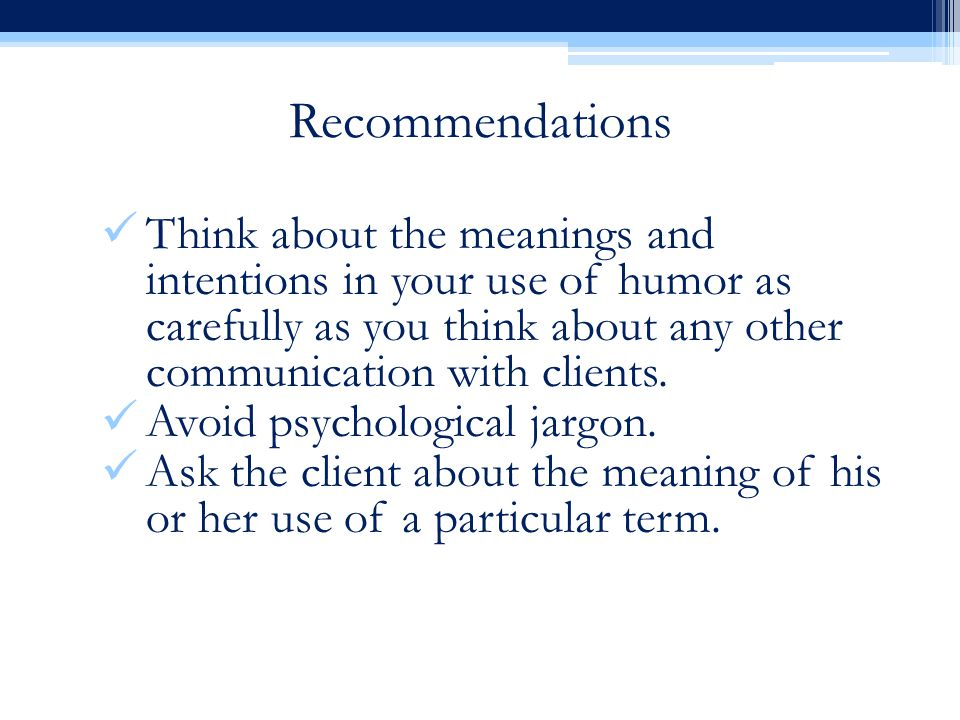 Recommendations Think about the meanings and intentions in your use of humor as carefully as you think about any other communication with clients. Avo