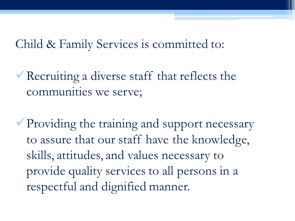 Child & Family Services is committed to: Recruiting a diverse staff that reflects the communities we serve; Providing the training and support necessary to assure that our staff have the knowledge, skills, attitudes, and values necessary to provide quality services to all persons in a respectful and dignified manner.