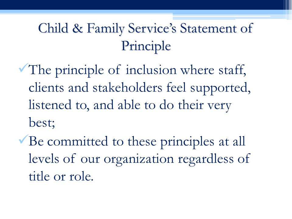 Child & Family Service's Statement of Principle The principle of inclusion where staff, clients and stakeholders feel supported, listened to, and able to do their very best; Be committed to these principles at all levels of our organization regardless of title or role.