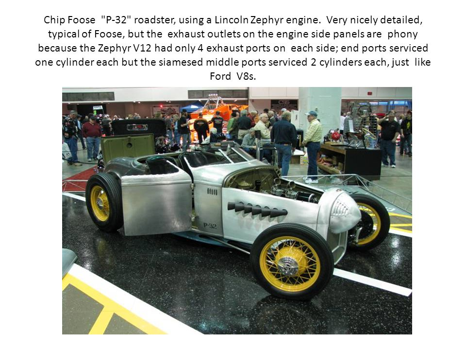 Chip Foose P-32 roadster, using a Lincoln Zephyr engine.