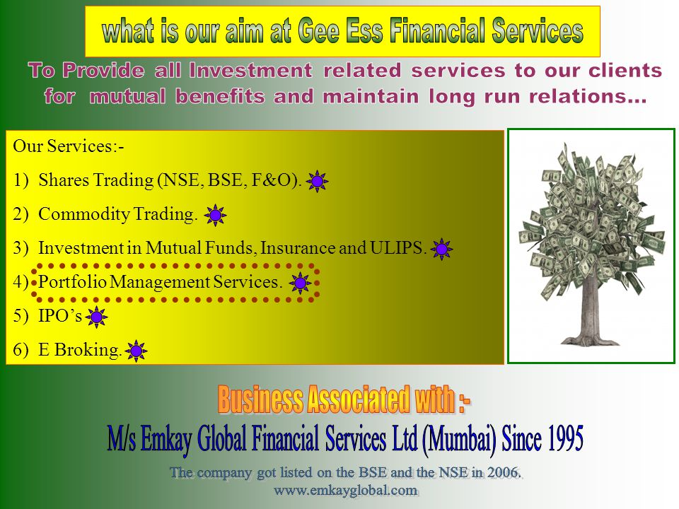 Our Services:- 1)Shares Trading (NSE, BSE, F&O). 2)Commodity Trading. 3) Investment in Mutual Funds, Insurance and ULIPS. 4) Portfolio Management Serv