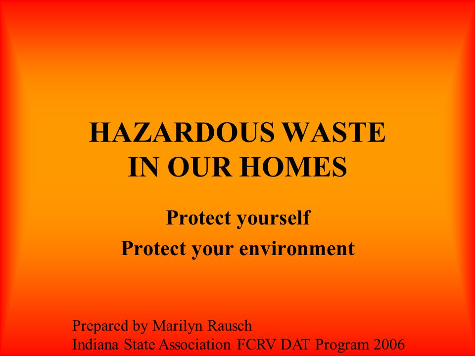 HAZARDOUS WASTE IN OUR HOMES Protect yourself Protect your environment Prepared by Marilyn Rausch Indiana State Association FCRV DAT Program 2006