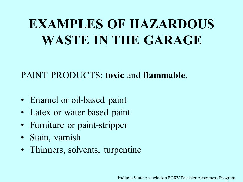 EXAMPLES OF HAZARDOUS WASTE IN THE GARAGE PAINT PRODUCTS: toxic and flammable. Enamel or oil-based paint Latex or water-based paint Furniture or paint