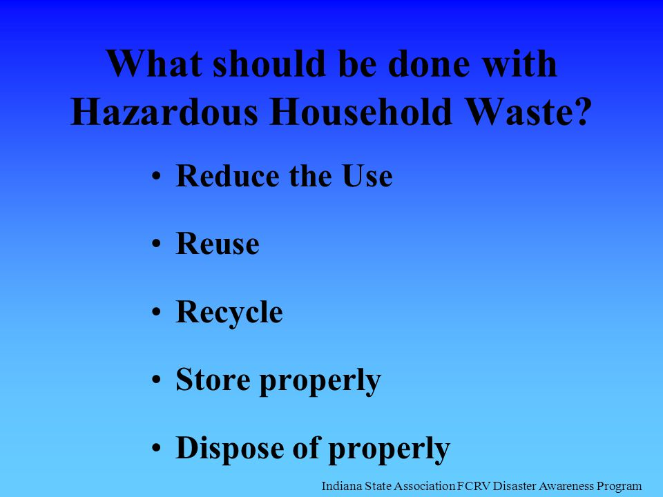 What should be done with Hazardous Household Waste? Reduce the Use Reuse Recycle Store properly Dispose of properly Indiana State Association FCRV Dis