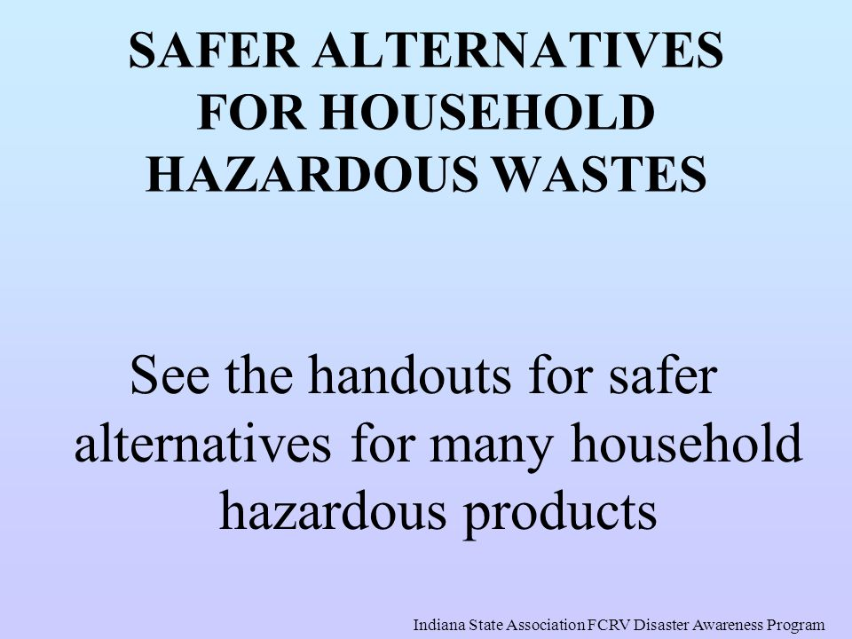 SAFER ALTERNATIVES FOR HOUSEHOLD HAZARDOUS WASTES See the handouts for safer alternatives for many household hazardous products Indiana State Associat
