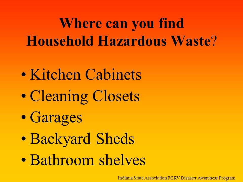 Where can you find Household Hazardous Waste? Kitchen Cabinets Cleaning Closets Garages Backyard Sheds Bathroom shelves Indiana State Association FCRV