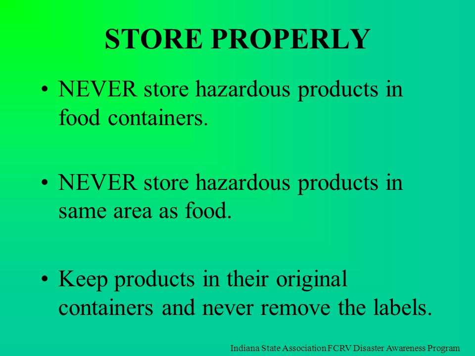 STORE PROPERLY NEVER store hazardous products in food containers. NEVER store hazardous products in same area as food. Keep products in their original