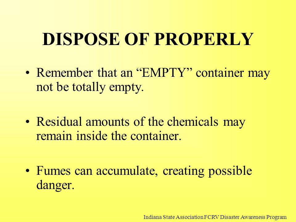 "DISPOSE OF PROPERLY Remember that an ""EMPTY"" container may not be totally empty. Residual amounts of the chemicals may remain inside the container. Fu"