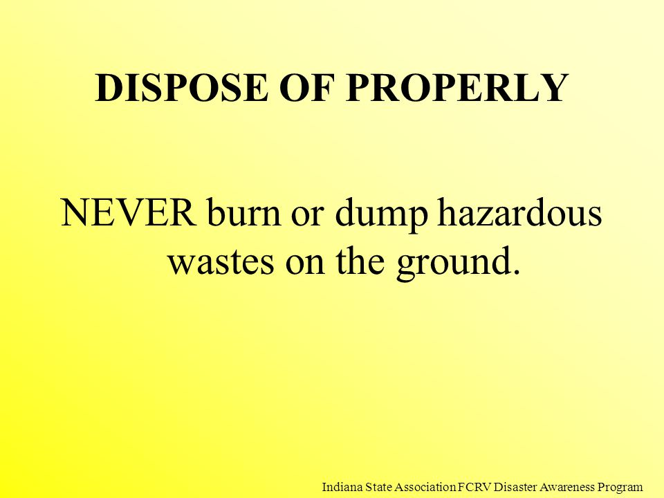 DISPOSE OF PROPERLY NEVER burn or dump hazardous wastes on the ground. Indiana State Association FCRV Disaster Awareness Program