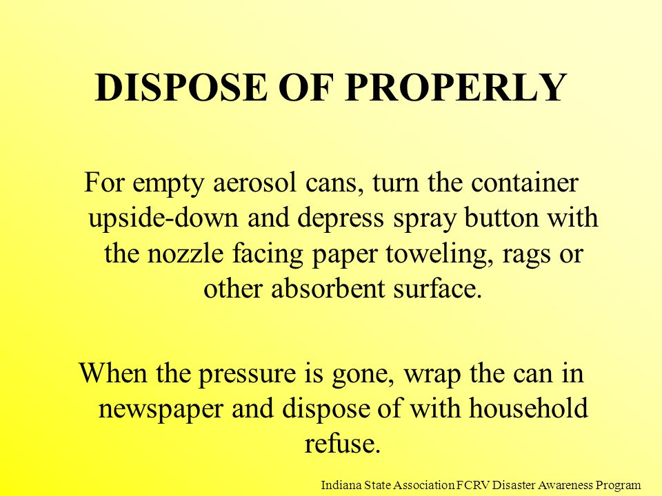 DISPOSE OF PROPERLY For empty aerosol cans, turn the container upside-down and depress spray button with the nozzle facing paper toweling, rags or oth