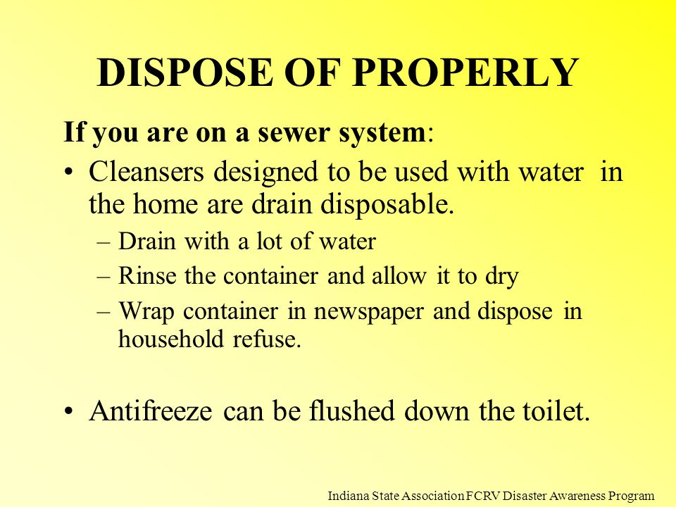 DISPOSE OF PROPERLY If you are on a sewer system: Cleansers designed to be used with water in the home are drain disposable. –Drain with a lot of wate