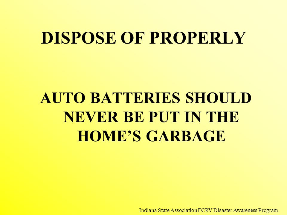 DISPOSE OF PROPERLY AUTO BATTERIES SHOULD NEVER BE PUT IN THE HOME'S GARBAGE Indiana State Association FCRV Disaster Awareness Program