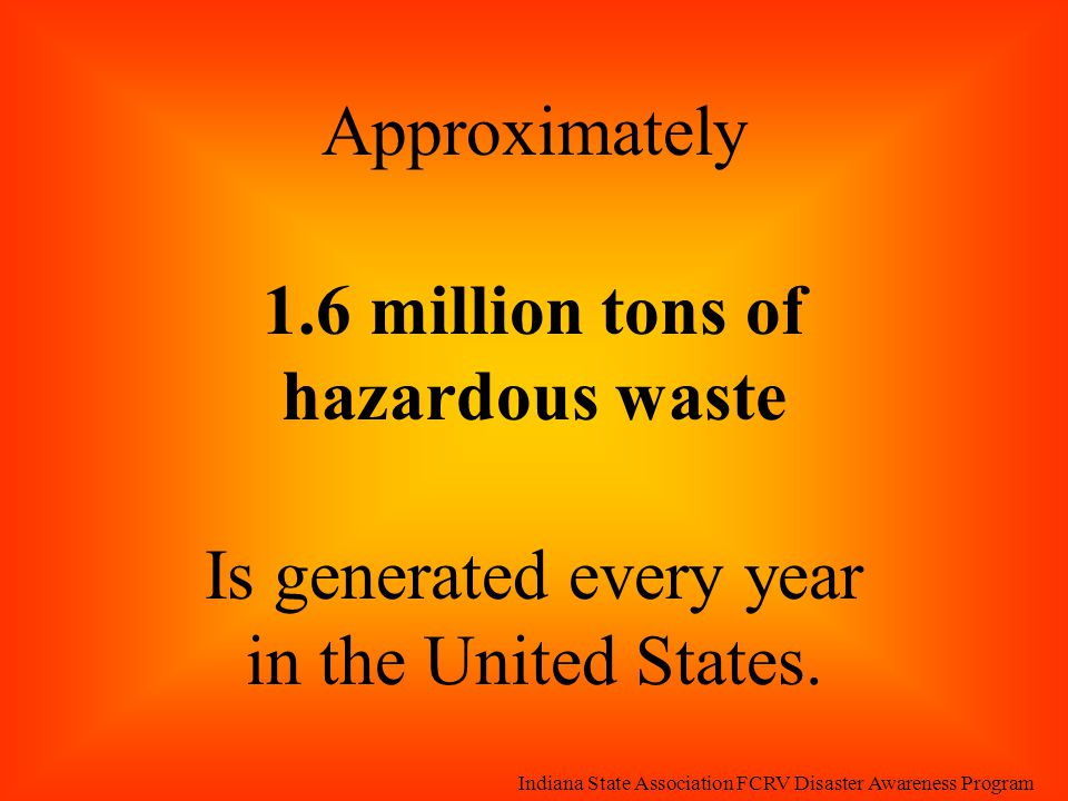 Approximately 1.6 million tons of hazardous waste Is generated every year in the United States. Indiana State Association FCRV Disaster Awareness Prog