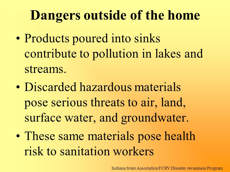 Dangers outside of the home Products poured into sinks contribute to pollution in lakes and streams. Discarded hazardous materials pose serious threat