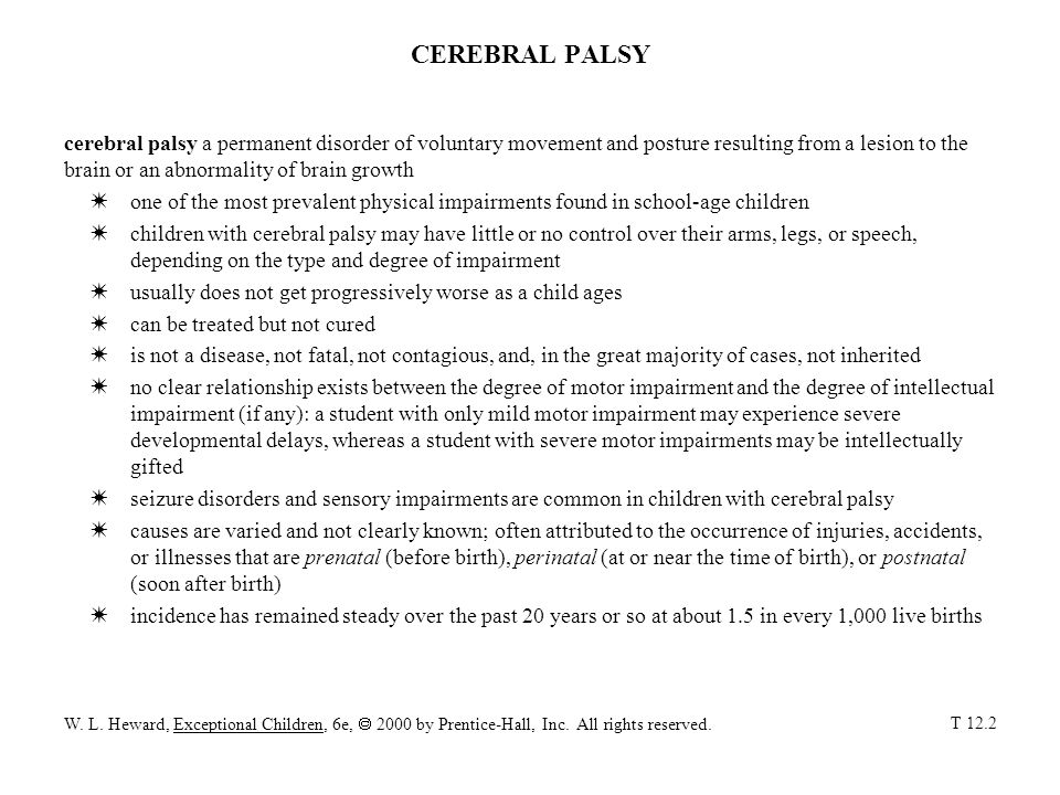 CEREBRAL PALSY cerebral palsy a permanent disorder of voluntary movement and posture resulting from a lesion to the brain or an abnormality of brain growth Wone of the most prevalent physical impairments found in school-age children Wchildren with cerebral palsy may have little or no control over their arms, legs, or speech, depending on the type and degree of impairment Wusually does not get progressively worse as a child ages Wcan be treated but not cured Wis not a disease, not fatal, not contagious, and, in the great majority of cases, not inherited Wno clear relationship exists between the degree of motor impairment and the degree of intellectual impairment (if any): a student with only mild motor impairment may experience severe developmental delays, whereas a student with severe motor impairments may be intellectually gifted Wseizure disorders and sensory impairments are common in children with cerebral palsy Wcauses are varied and not clearly known; often attributed to the occurrence of injuries, accidents, or illnesses that are prenatal (before birth), perinatal (at or near the time of birth), or postnatal (soon after birth) Wincidence has remained steady over the past 20 years or so at about 1.5 in every 1,000 live births W.