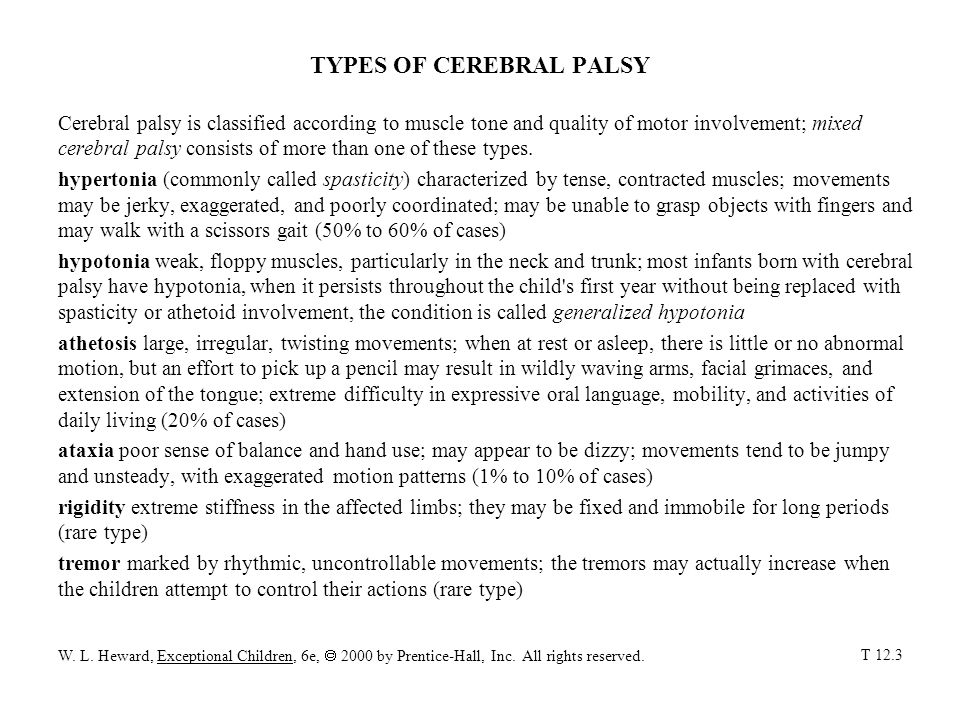 TYPES OF CEREBRAL PALSY Cerebral palsy is classified according to muscle tone and quality of motor involvement; mixed cerebral palsy consists of more than one of these types.