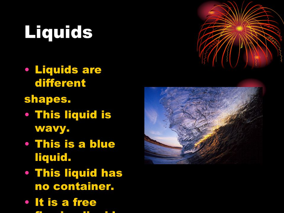 Liquids Liquids are different shapes. This liquid is wavy. This is a blue liquid. This liquid has no container. It is a free flowing liquid.