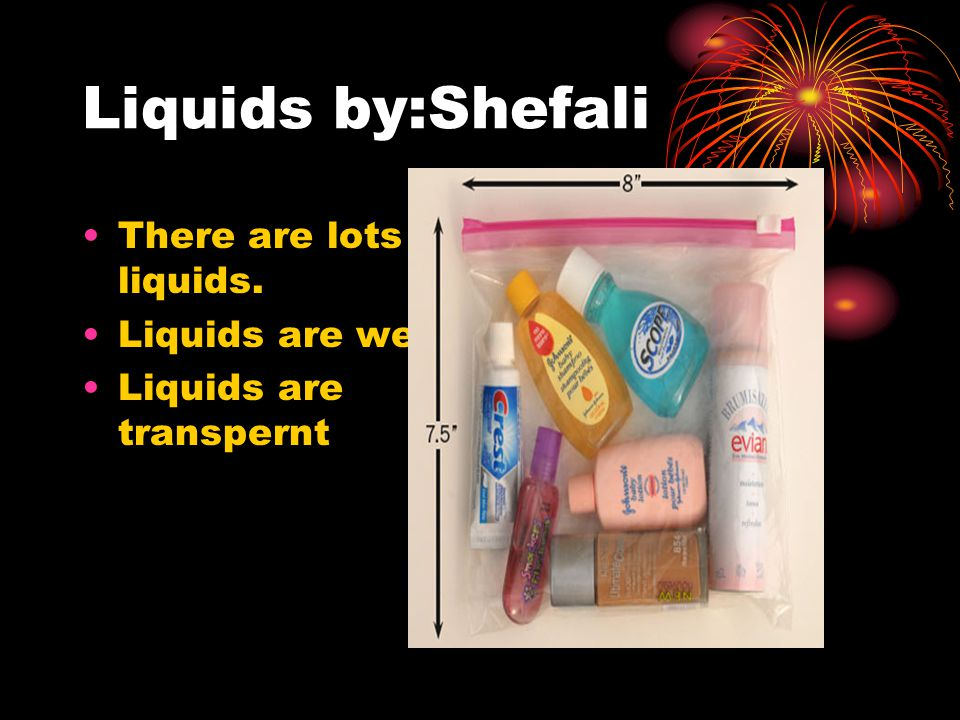 Liquids by:Shefali There are lots of liquids. Liquids are wet. Liquids are transpernt