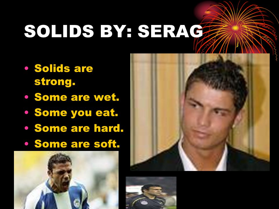 SOLIDS BY: SERAG Solids are strong. Some are wet. Some you eat. Some are hard. Some are soft.