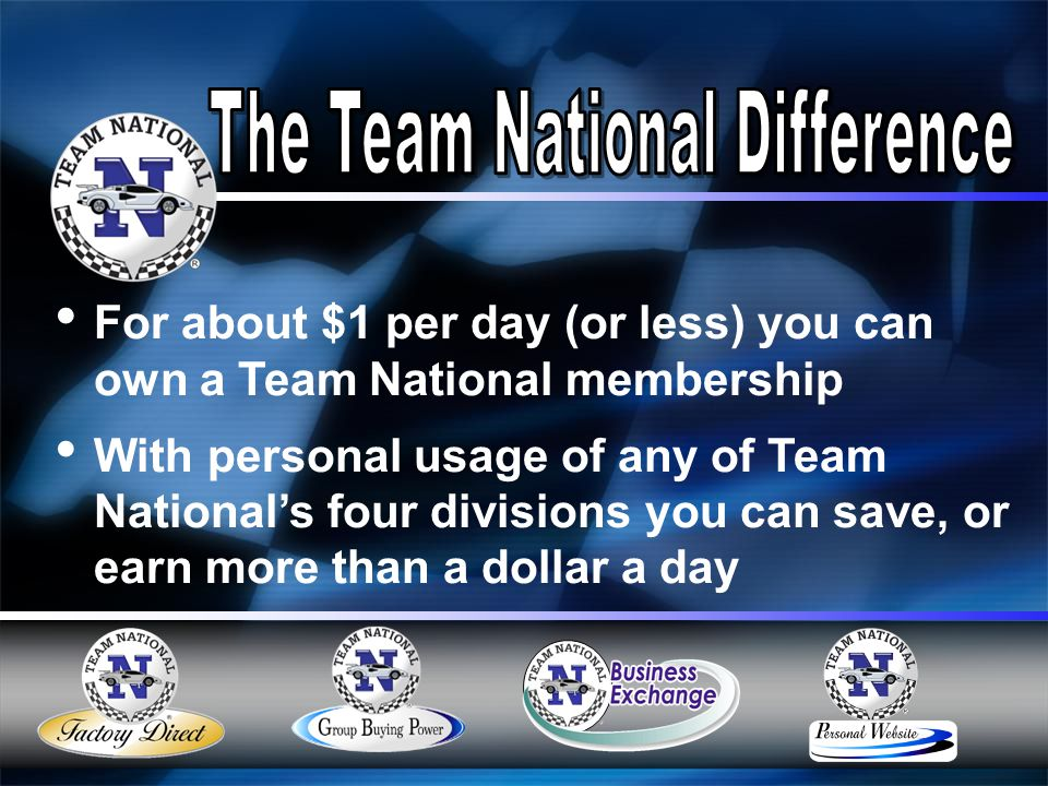 For about $1 per day (or less) you can own a Team National membership With personal usage of any of Team National's four divisions you can save, or earn more than a dollar a day