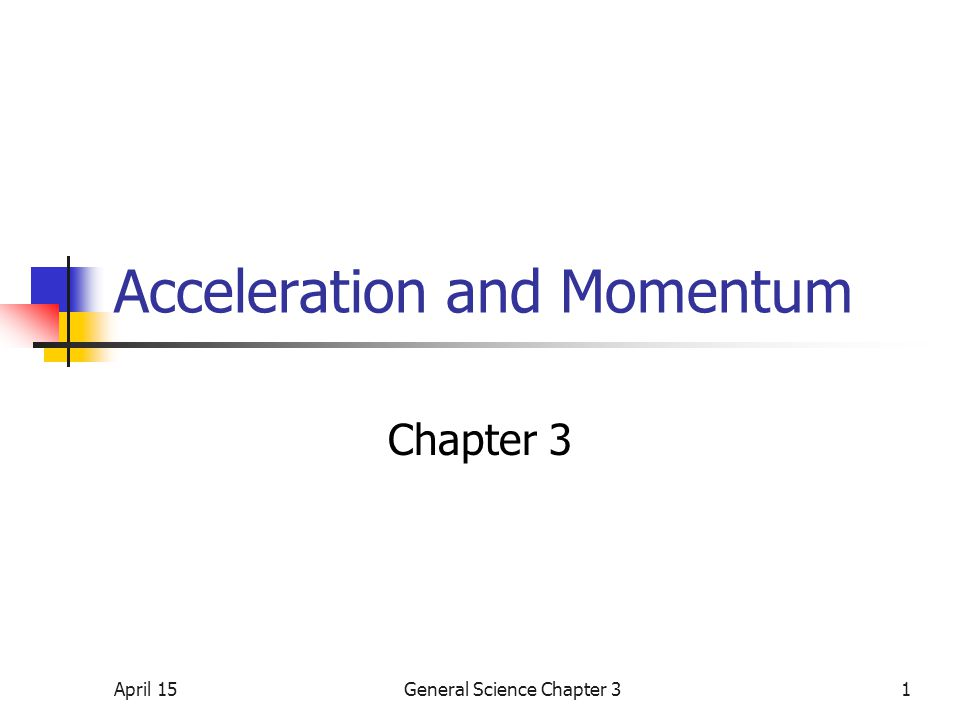 April 15General Science Chapter 31 Acceleration and Momentum Chapter 3