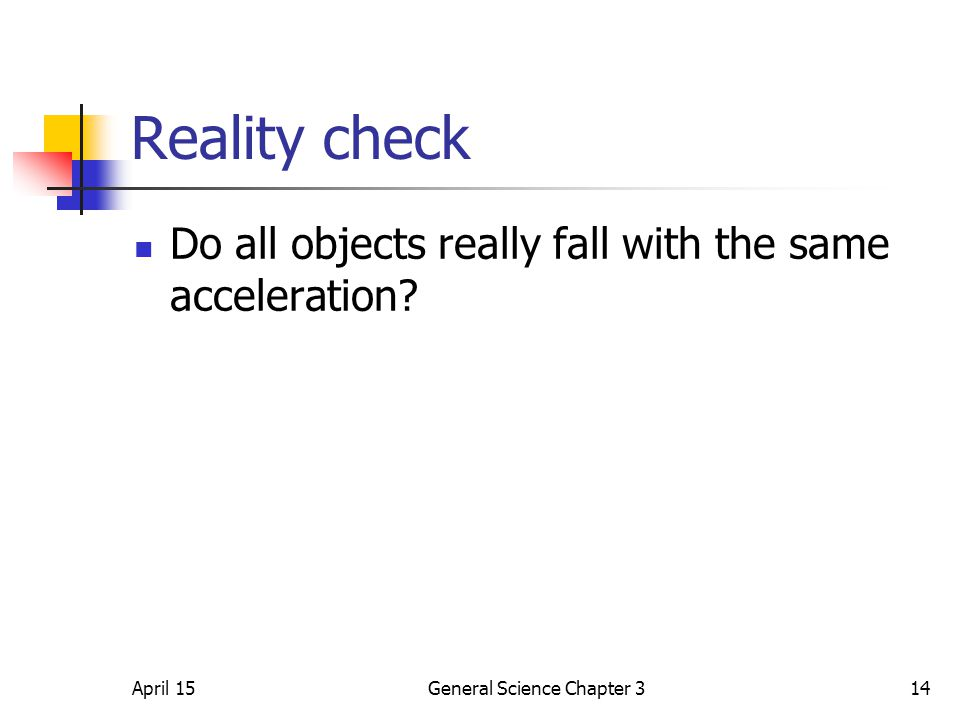 April 15General Science Chapter 314 Reality check Do all objects really fall with the same acceleration?