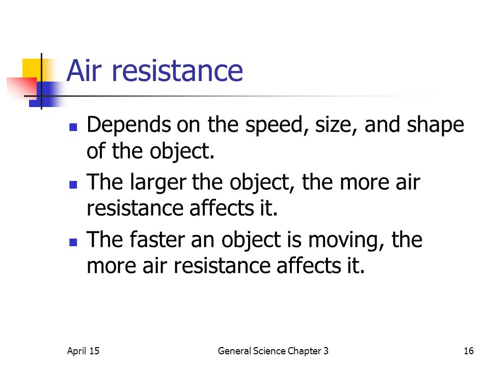 April 15General Science Chapter 316 Air resistance Depends on the speed, size, and shape of the object. The larger the object, the more air resistance