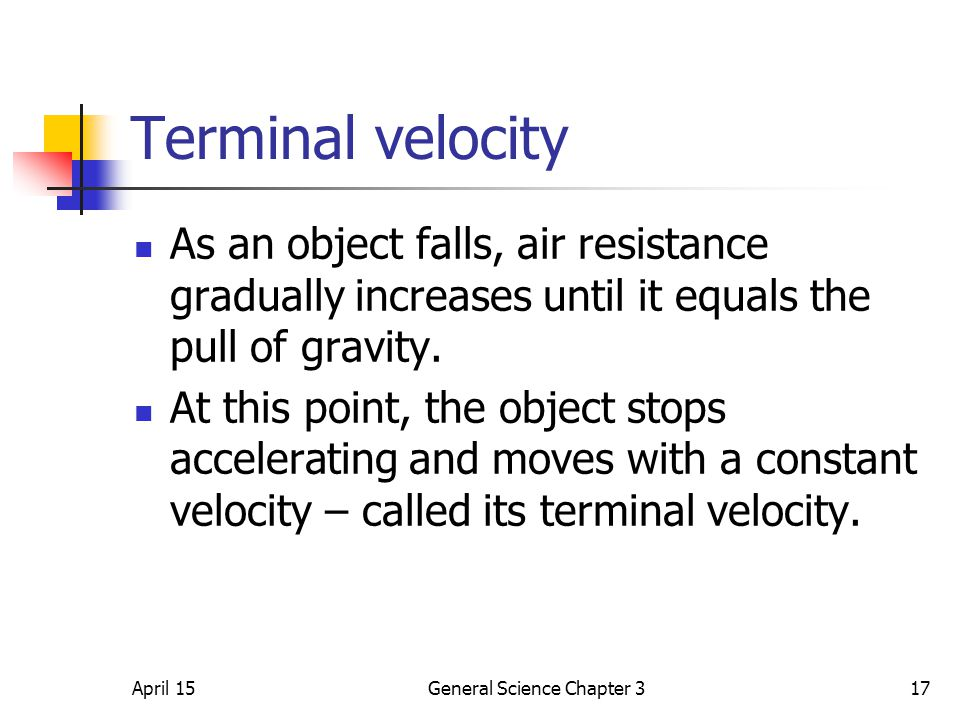 April 15General Science Chapter 317 Terminal velocity As an object falls, air resistance gradually increases until it equals the pull of gravity. At t
