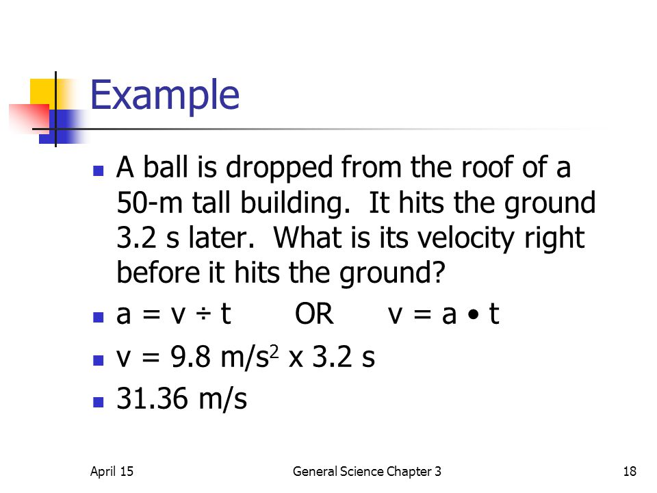 April 15General Science Chapter 318 Example A ball is dropped from the roof of a 50-m tall building. It hits the ground 3.2 s later. What is its veloc