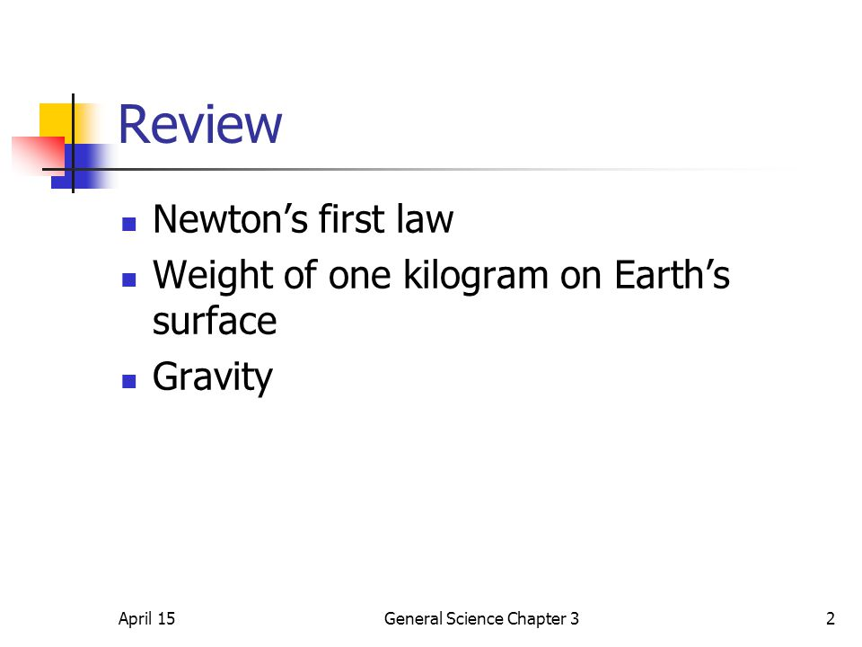 April 15General Science Chapter 32 Review Newton's first law Weight of one kilogram on Earth's surface Gravity