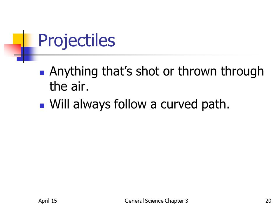 April 15General Science Chapter 320 Projectiles Anything that's shot or thrown through the air. Will always follow a curved path.