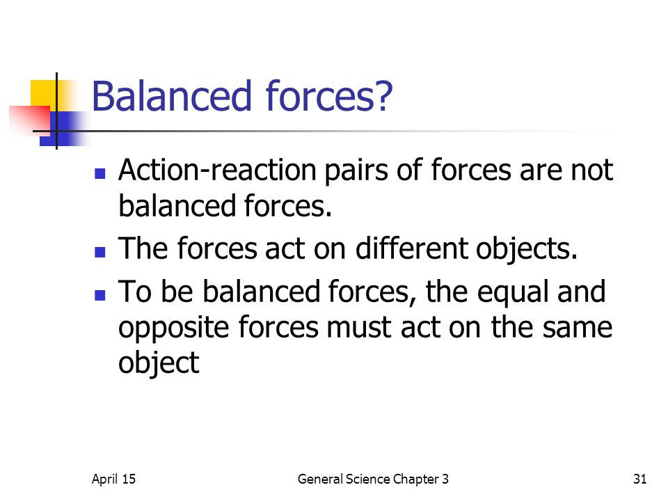 April 15General Science Chapter 331 Balanced forces? Action-reaction pairs of forces are not balanced forces. The forces act on different objects. To