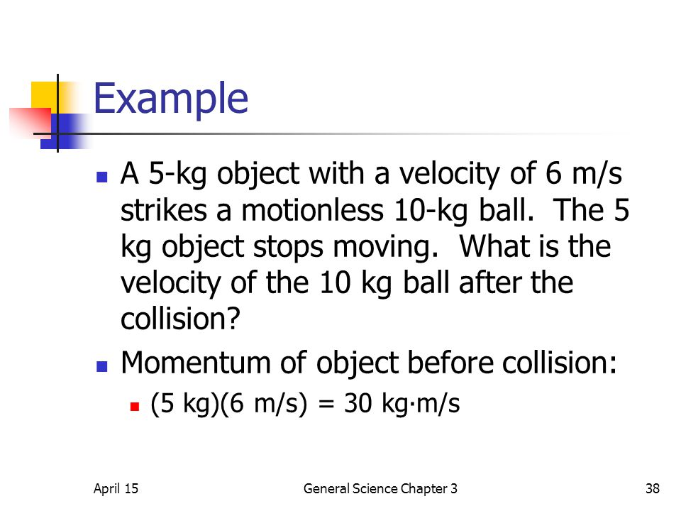 April 15General Science Chapter 338 Example A 5-kg object with a velocity of 6 m/s strikes a motionless 10-kg ball. The 5 kg object stops moving. What