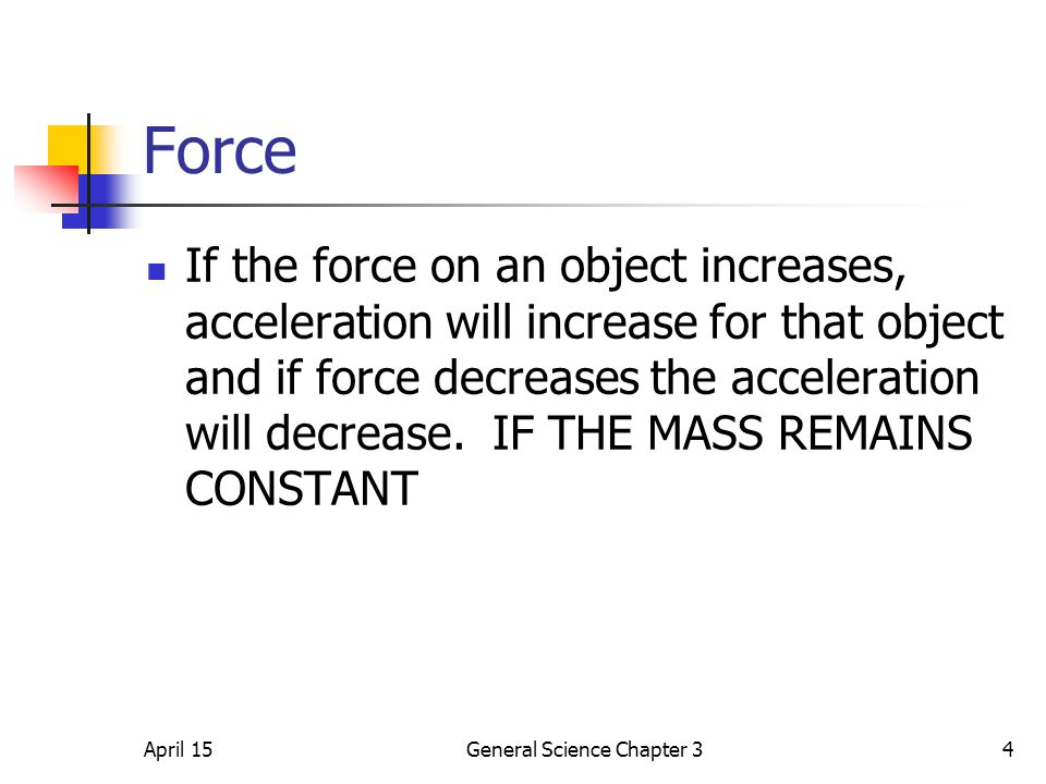 April 15General Science Chapter 34 Force If the force on an object increases, acceleration will increase for that object and if force decreases the ac