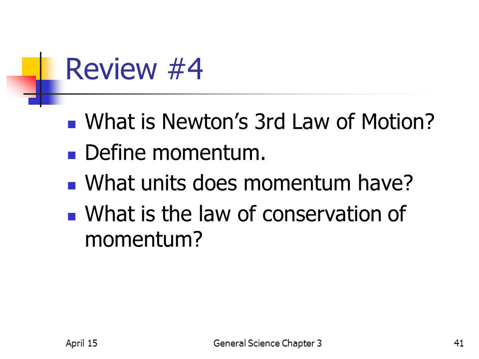 April 15General Science Chapter 341 Review #4 What is Newton's 3rd Law of Motion? Define momentum. What units does momentum have? What is the law of c