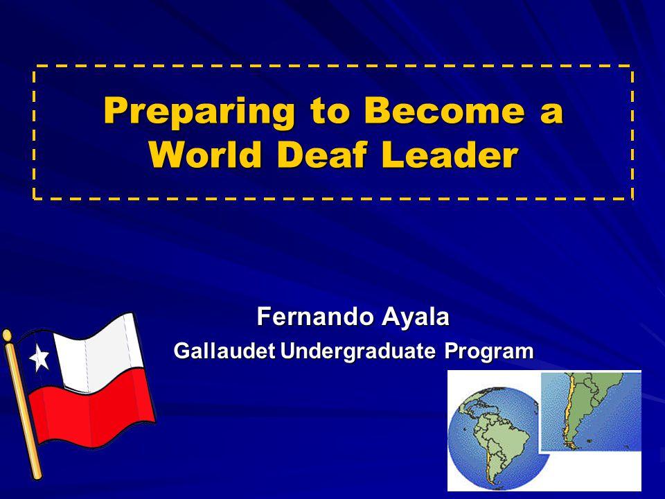 Preparing to Become a World Deaf Leader Fernando Ayala Gallaudet Undergraduate Program