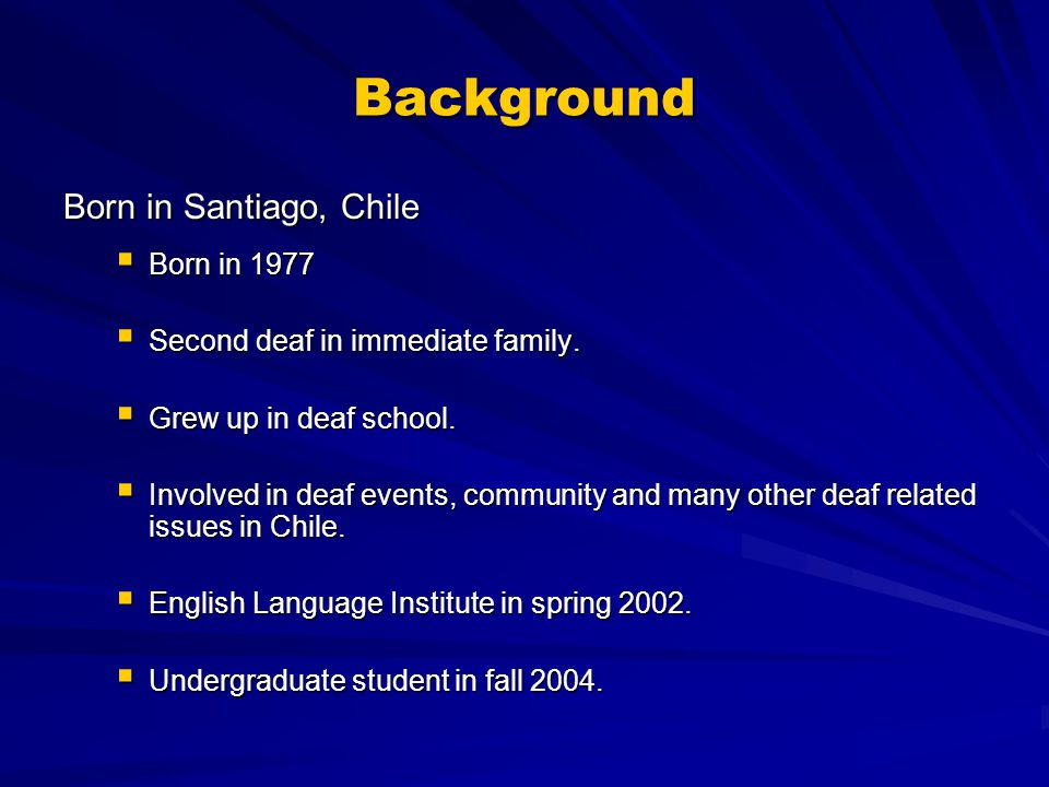 Background Born in Santiago, Chile  Born in 1977  Second deaf in immediate family.