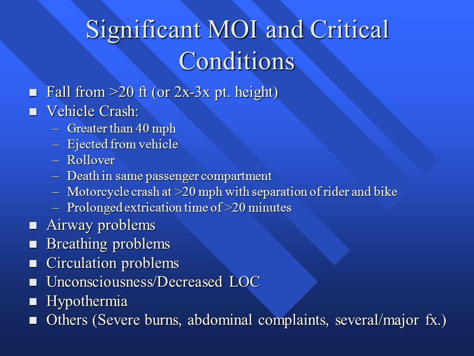 Significant MOI and Critical Conditions n Fall from >20 ft (or 2x-3x pt. height) n Vehicle Crash: –Greater than 40 mph –Ejected from vehicle –Rollover