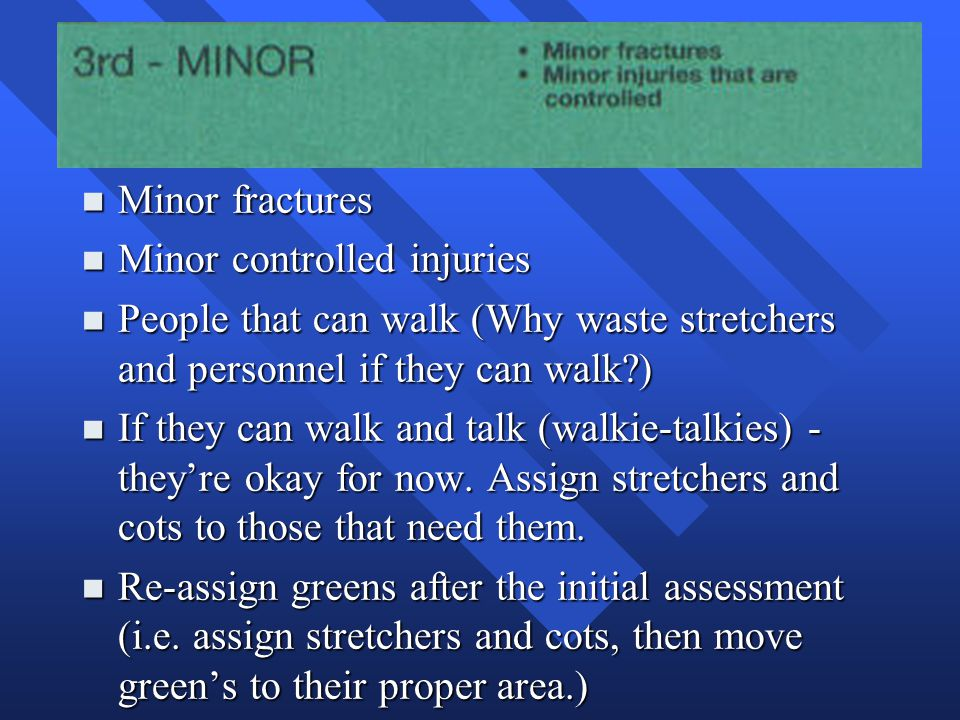 n Minor fractures n Minor controlled injuries n People that can walk (Why waste stretchers and personnel if they can walk?) n If they can walk and tal