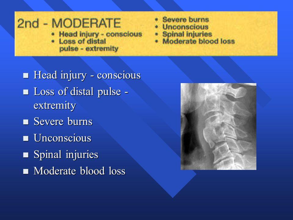 n Head injury - conscious n Loss of distal pulse - extremity n Severe burns n Unconscious n Spinal injuries n Moderate blood loss